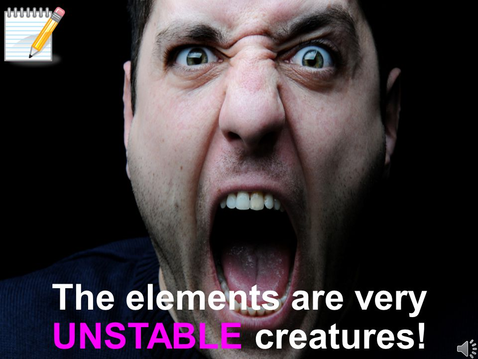 The elements are very UNSTABLE creatures!