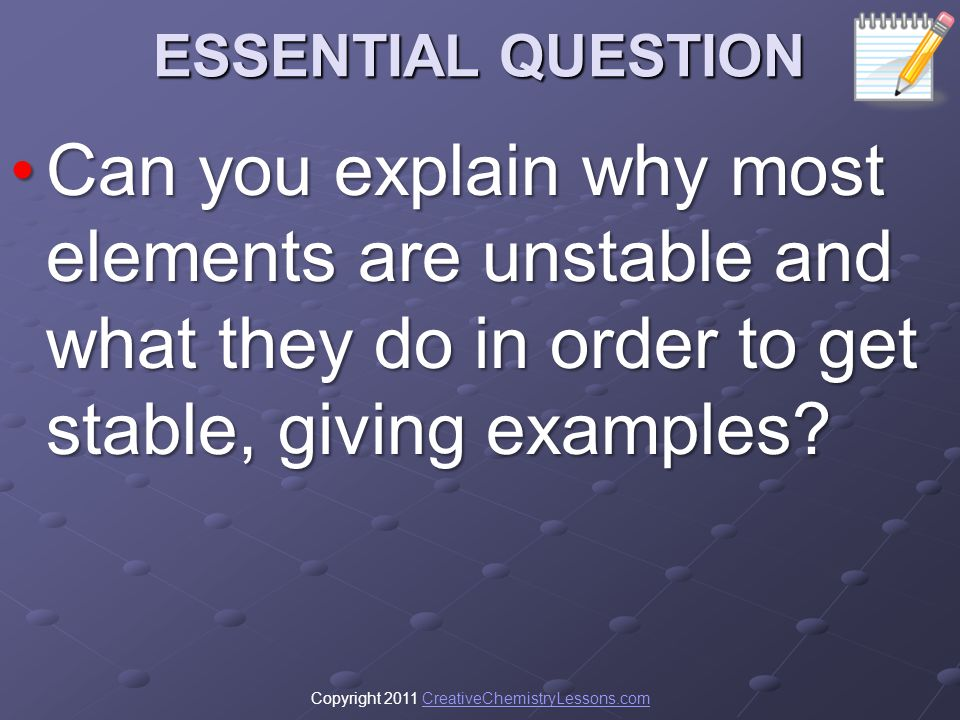 ESSENTIAL QUESTION Can you explain why most elements are unstable and what they do in order to get stable, giving examples