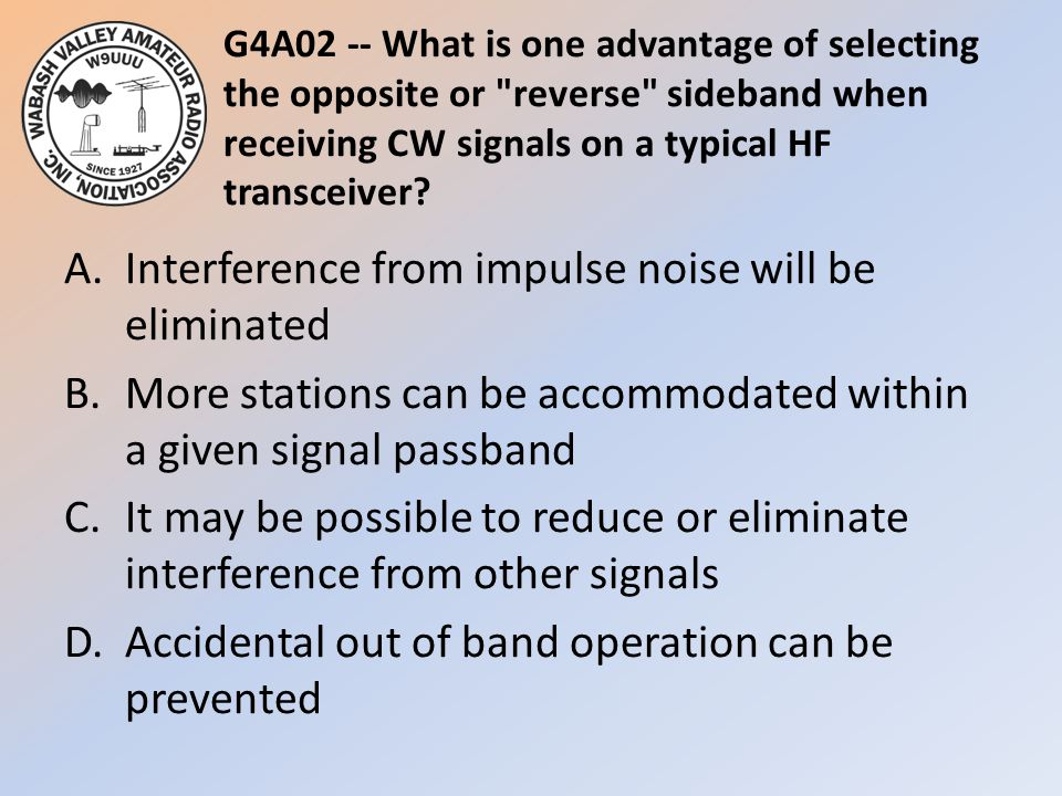 G4A02 -- What is one advantage of selecting the opposite or reverse sideband when receiving CW signals on a typical HF transceiver
