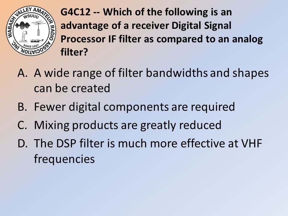 G4C12 -- Which of the following is an advantage of a receiver Digital Signal Processor IF filter as compared to an analog filter