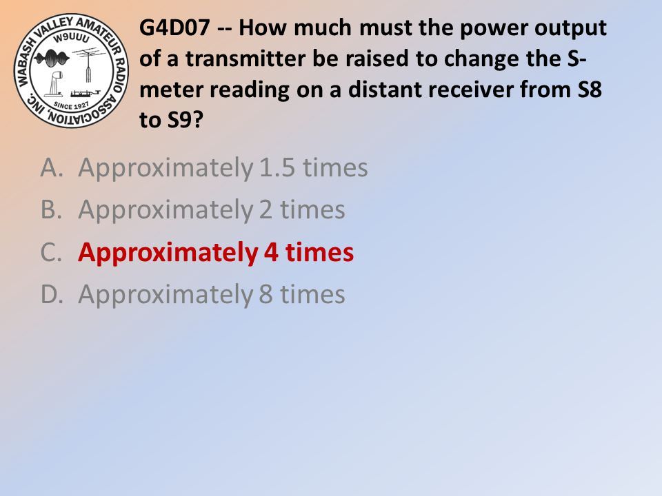 G4D07 -- How much must the power output of a transmitter be raised to change the S- meter reading on a distant receiver from S8 to S9