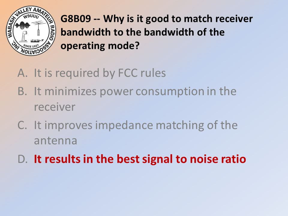 G8B09 -- Why is it good to match receiver bandwidth to the bandwidth of the operating mode