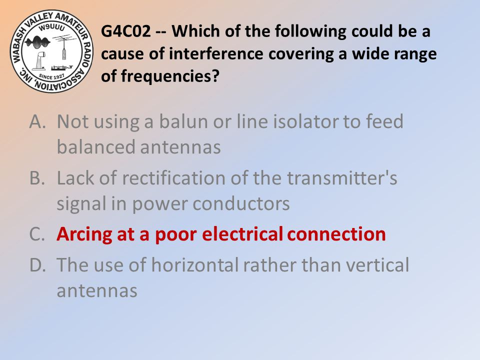 G4C02 -- Which of the following could be a cause of interference covering a wide range of frequencies
