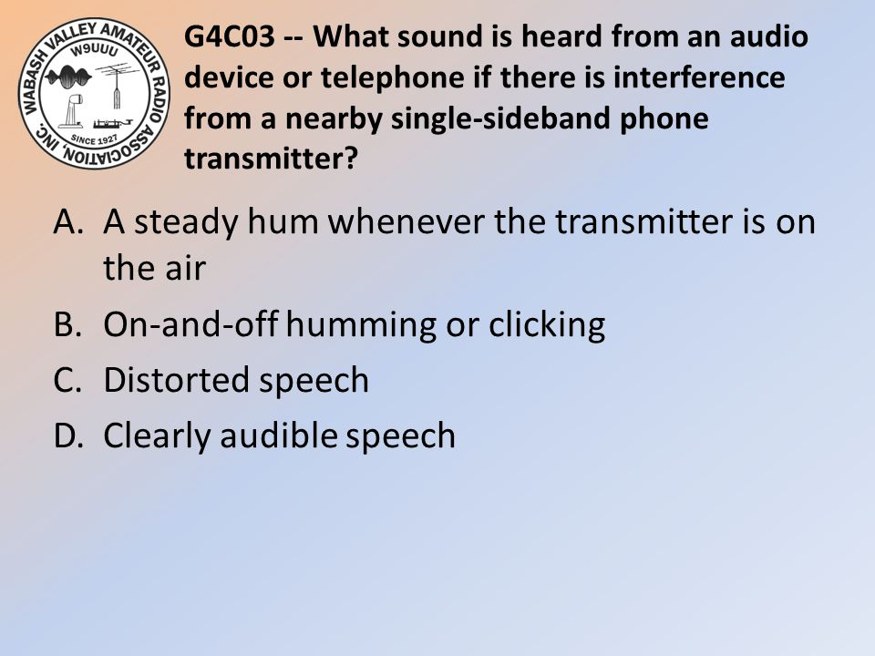 G4C03 -- What sound is heard from an audio device or telephone if there is interference from a nearby single-sideband phone transmitter
