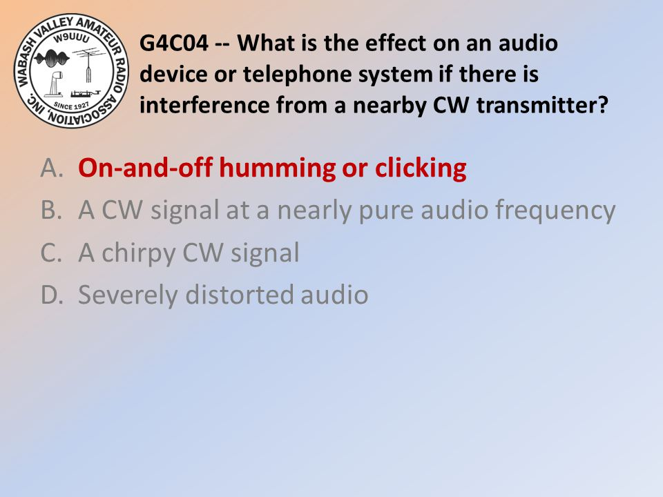 G4C04 -- What is the effect on an audio device or telephone system if there is interference from a nearby CW transmitter