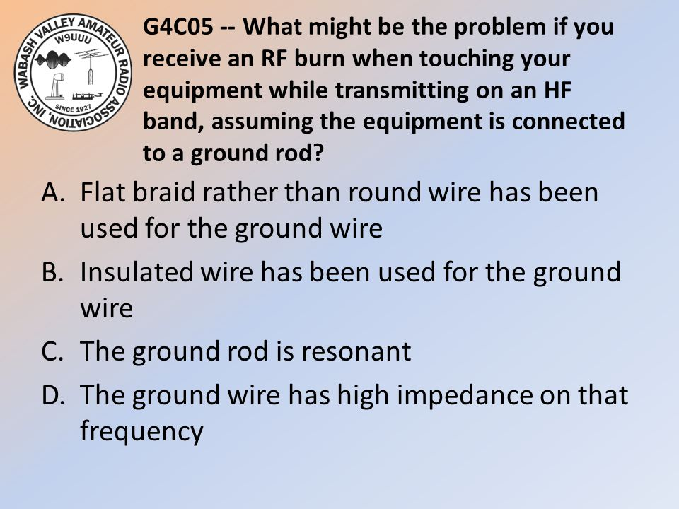 G4C05 -- What might be the problem if you receive an RF burn when touching your equipment while transmitting on an HF band, assuming the equipment is connected to a ground rod