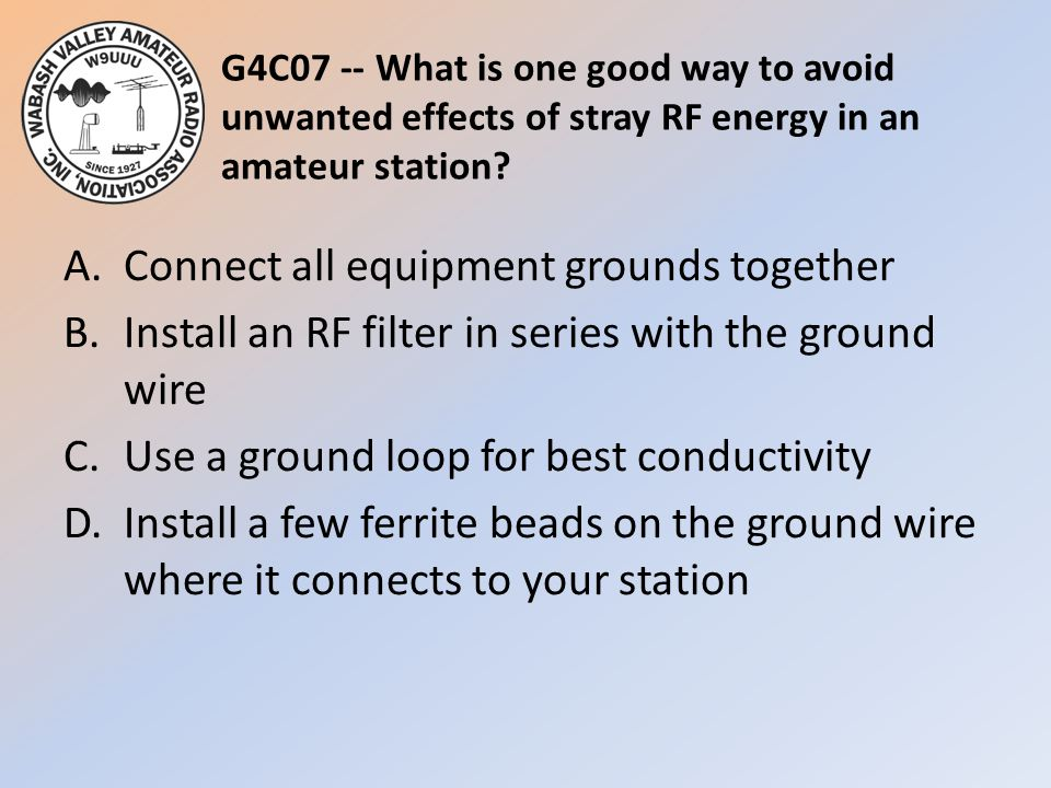 G4C07 -- What is one good way to avoid unwanted effects of stray RF energy in an amateur station