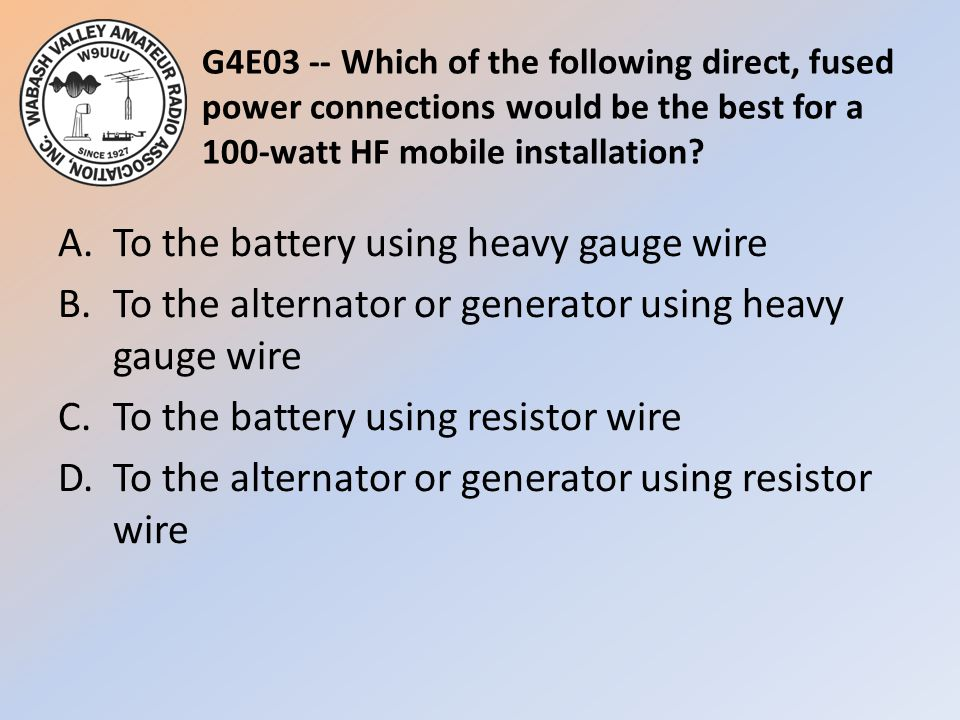 G4E03 -- Which of the following direct, fused power connections would be the best for a 100-watt HF mobile installation
