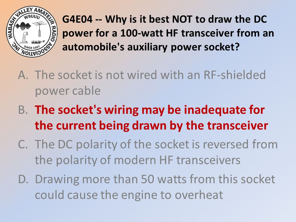 G4E04 -- Why is it best NOT to draw the DC power for a 100-watt HF transceiver from an automobile s auxiliary power socket