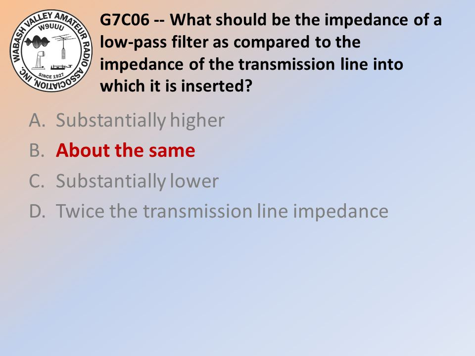 G7C06 -- What should be the impedance of a low-pass filter as compared to the impedance of the transmission line into which it is inserted