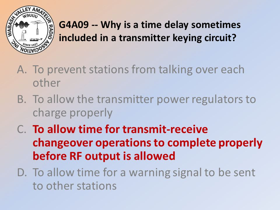 G4A09 -- Why is a time delay sometimes included in a transmitter keying circuit