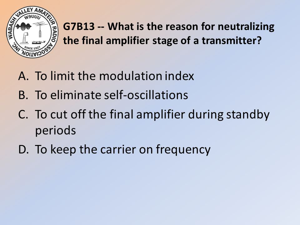 G7B13 -- What is the reason for neutralizing the final amplifier stage of a transmitter