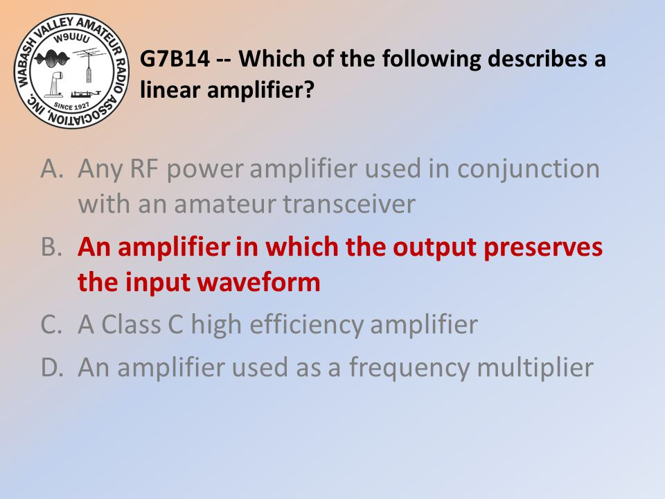 G7B14 -- Which of the following describes a linear amplifier