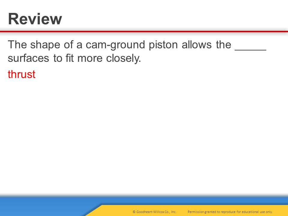 The shape of a cam-ground piston allows the _____ surfaces to fit more closely. thrust