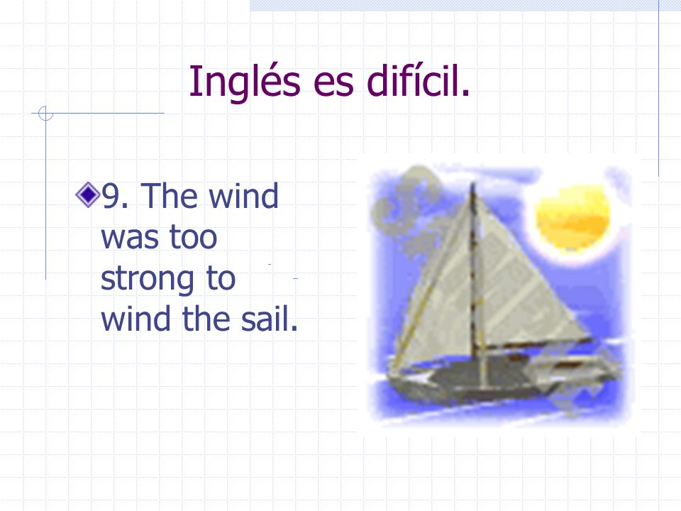 Inglés es difícil.9. The wind was too strong to wind the sail.
