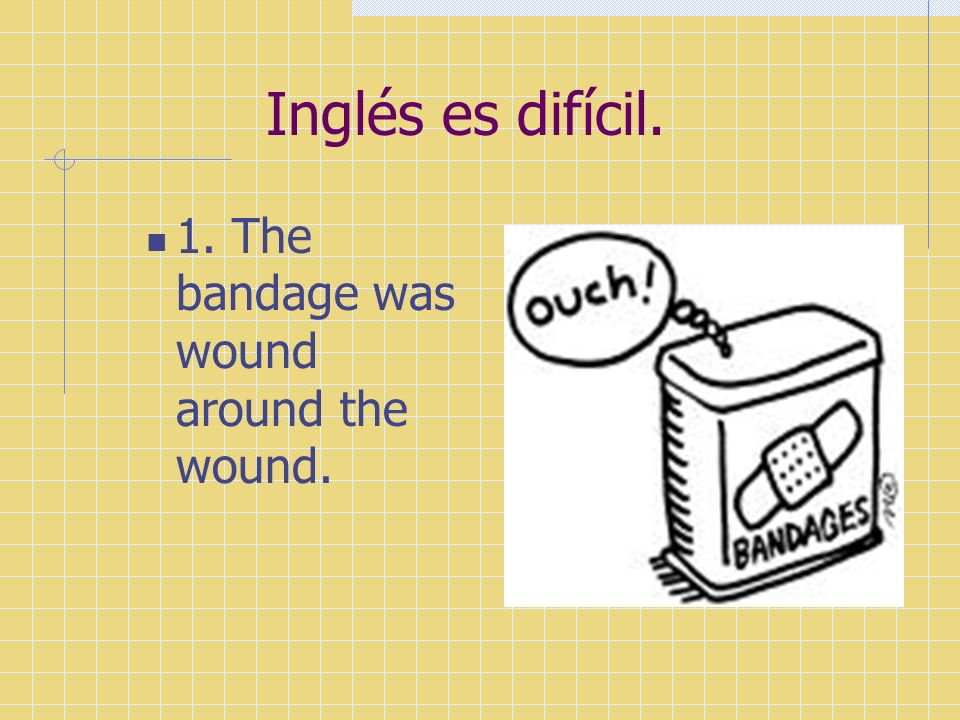 Inglés es difícil. 1. The bandage was wound around the wound.