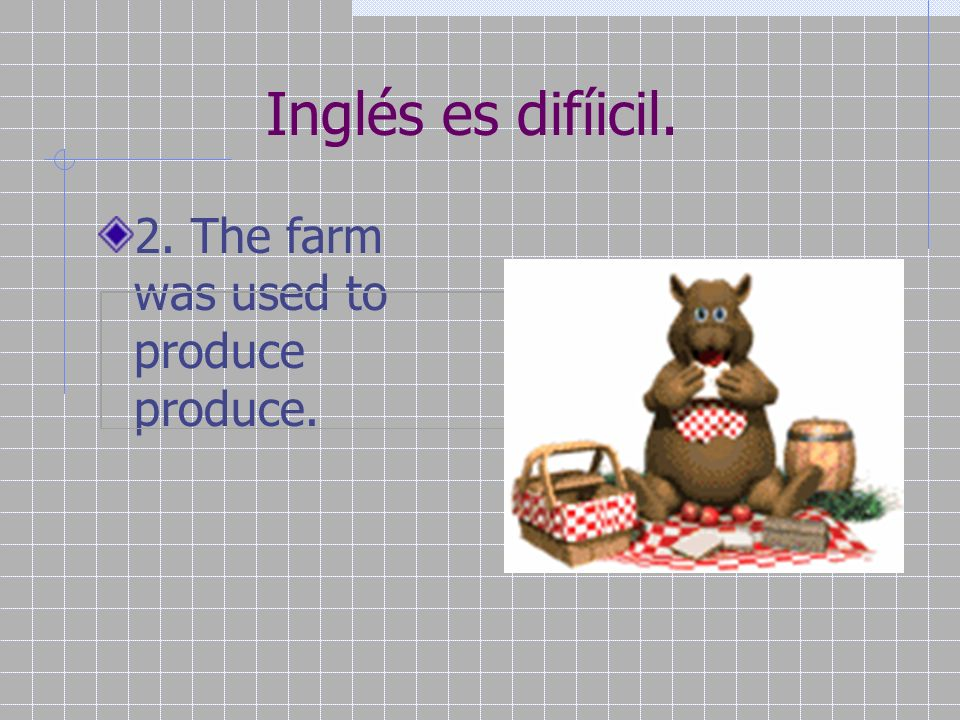 Inglés es difíicil. 2. The farm was used to produce produce.