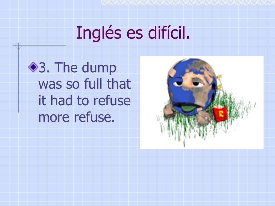 Inglés es difícil.3. The dump was so full that it had to refuse more refuse.