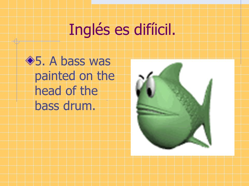 Inglés es difíicil. 5. A bass was painted on the head of the bass drum.