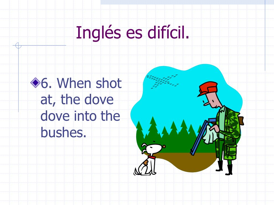 Inglés es difícil. 6. When shot at, the dove dove into the bushes.