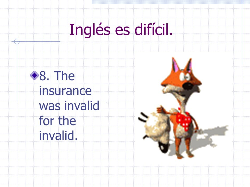 Inglés es difícil. 8. The insurance was invalid for the invalid.