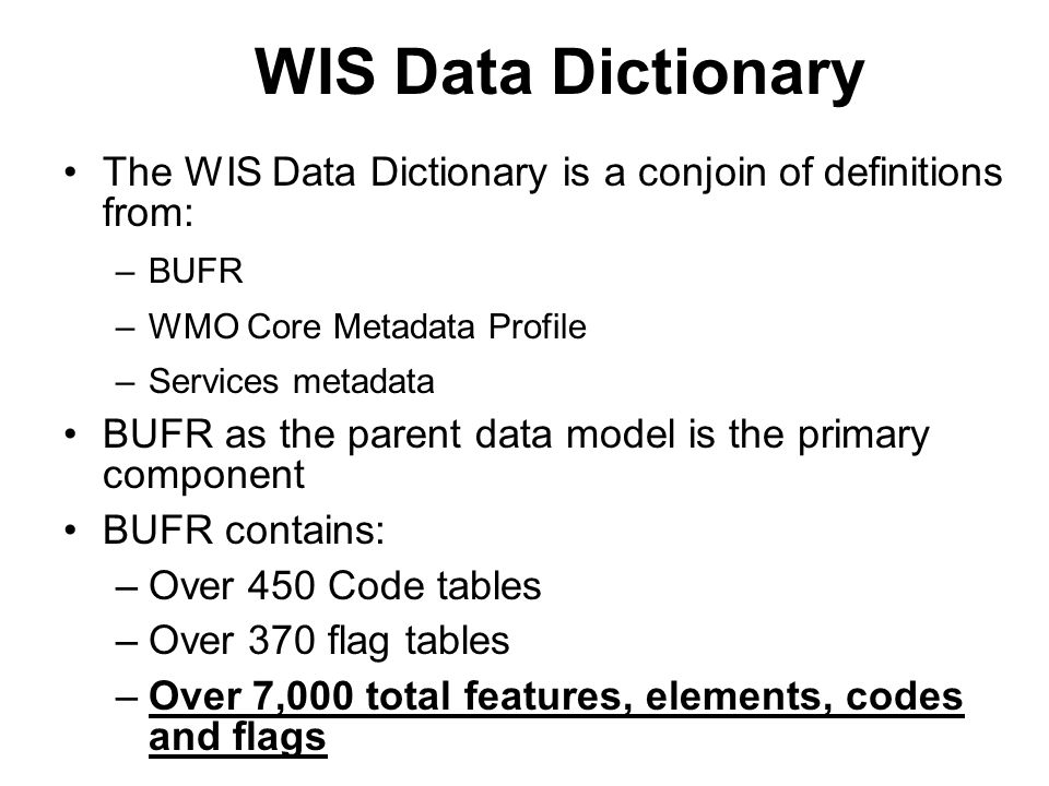 WIS Data Dictionary The WIS Data Dictionary is a conjoin of definitions from: BUFR. WMO Core Metadata Profile.