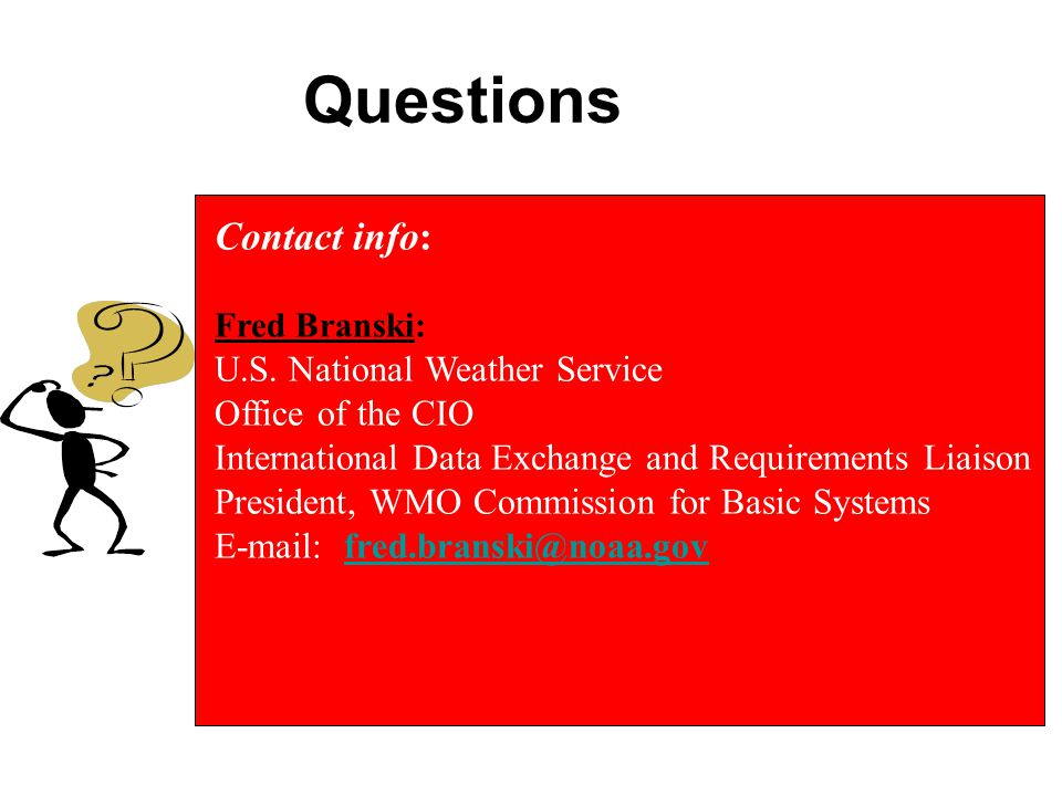 Questions Contact info: Fred Branski: U.S. National Weather Service. Office of the CIO. International Data Exchange and Requirements Liaison.