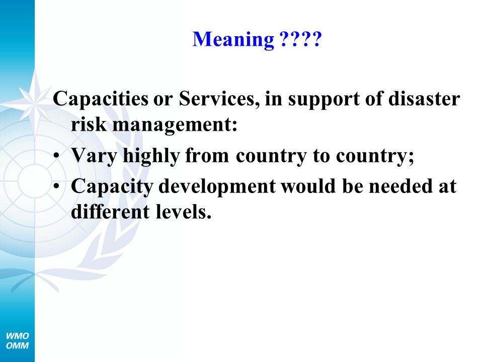 Meaning Capacities or Services, in support of disaster risk management: Vary highly from country to country;
