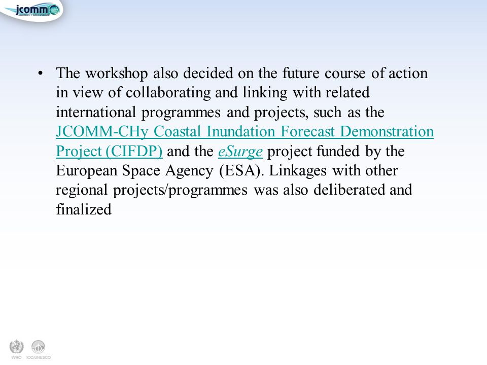 The workshop also decided on the future course of action in view of collaborating and linking with related international programmes and projects, such as the JCOMM-CHy Coastal Inundation Forecast Demonstration Project (CIFDP) and the eSurge project funded by the European Space Agency (ESA).