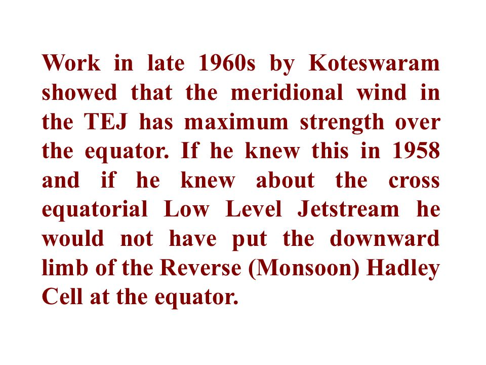 Work in late 1960s by Koteswaram showed that the meridional wind in the TEJ has maximum strength over the equator.