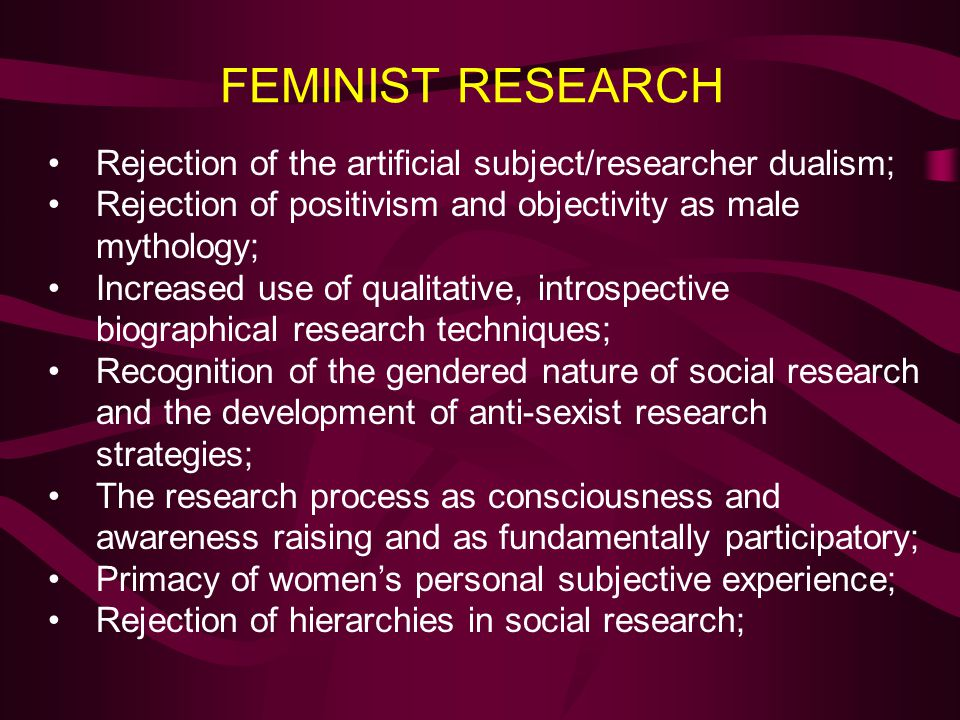 FEMINIST RESEARCH Rejection of the artificial subject/researcher dualism; Rejection of positivism and objectivity as male mythology;