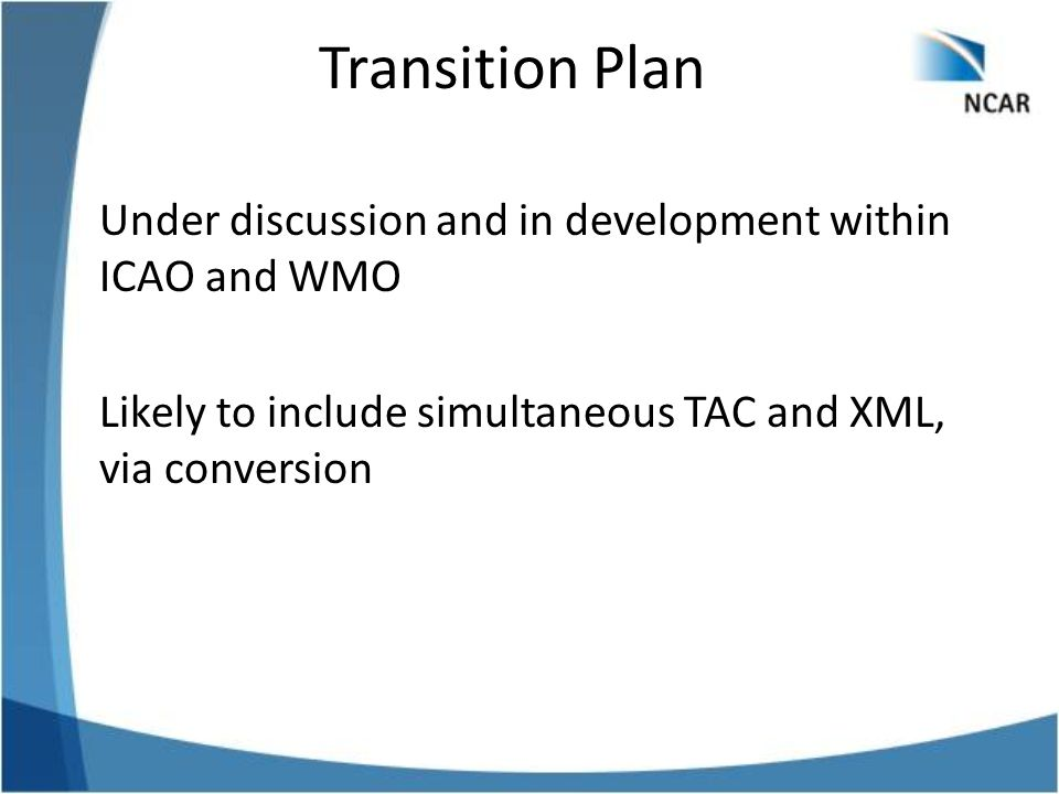 Transition Plan Under discussion and in development within ICAO and WMO Likely to include simultaneous TAC and XML, via conversion