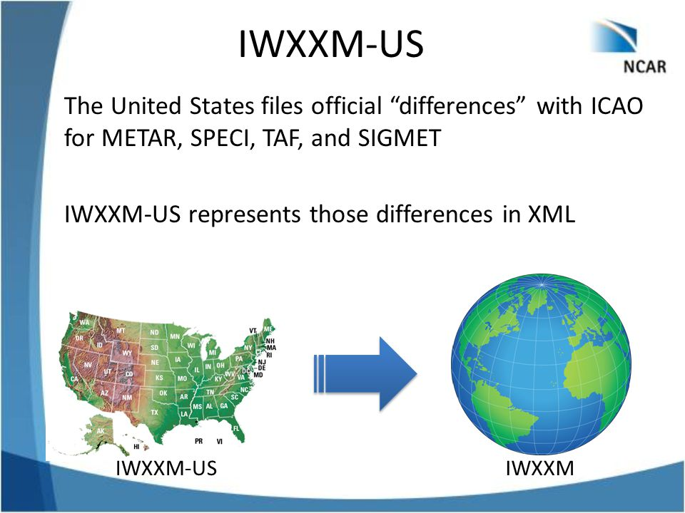 IWXXM-US The United States files official differences with ICAO for METAR, SPECI, TAF, and SIGMET IWXXM-US represents those differences in XML