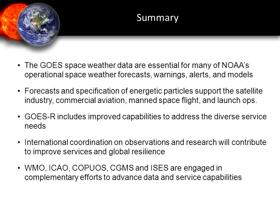 Summary • The GOES space weather data are essential for many of NOAA's operational space weather forecasts, warnings, alerts, and models.