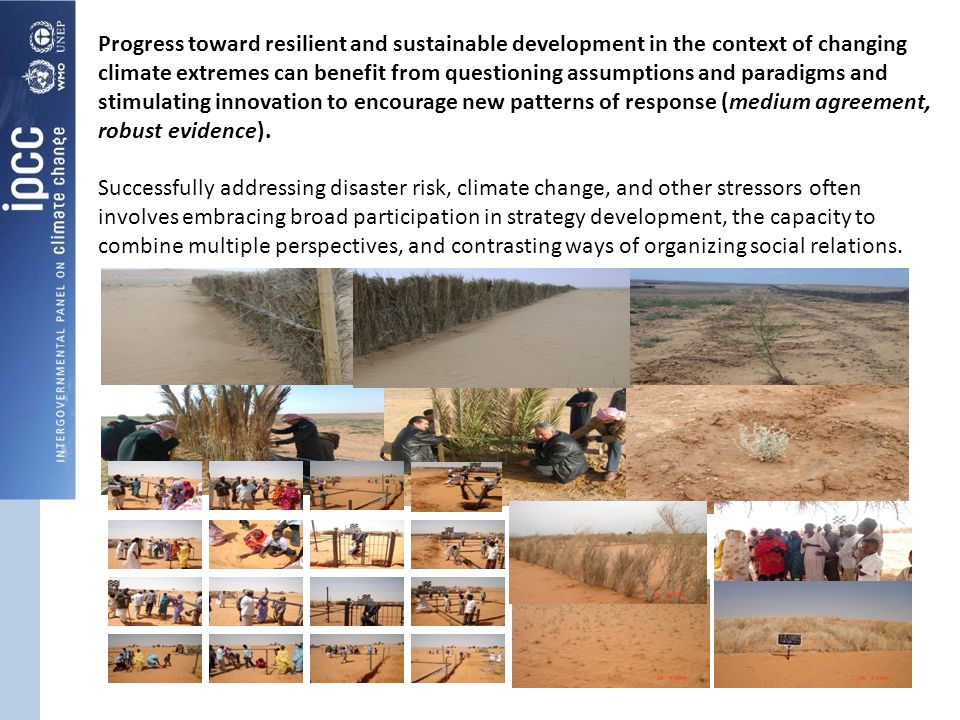 Progress toward resilient and sustainable development in the context of changing climate extremes can benefit from questioning assumptions and paradigms and stimulating innovation to encourage new patterns of response (medium agreement, robust evidence).
