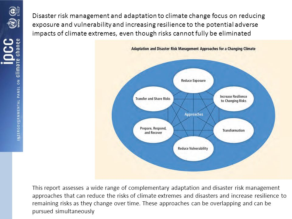 Disaster risk management and adaptation to climate change focus on reducing exposure and vulnerability and increasing resilience to the potential adverse impacts of climate extremes, even though risks cannot fully be eliminated