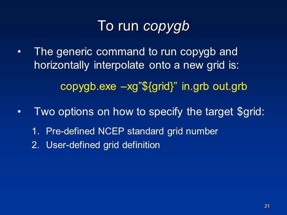 To run copygb The generic command to run copygb and horizontally interpolate onto a new grid is: copygb.exe –xg ${grid} in.grb out.grb.