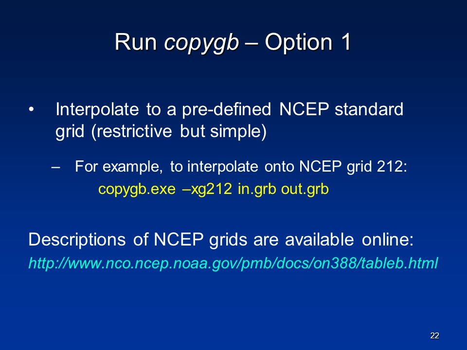 Run copygb – Option 1 Interpolate to a pre-defined NCEP standard grid (restrictive but simple) For example, to interpolate onto NCEP grid 212:
