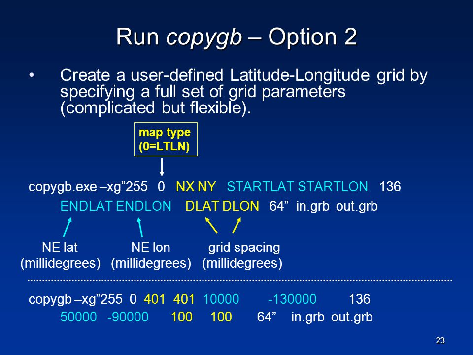 Run copygb – Option 2 Create a user-defined Latitude-Longitude grid by specifying a full set of grid parameters (complicated but flexible).
