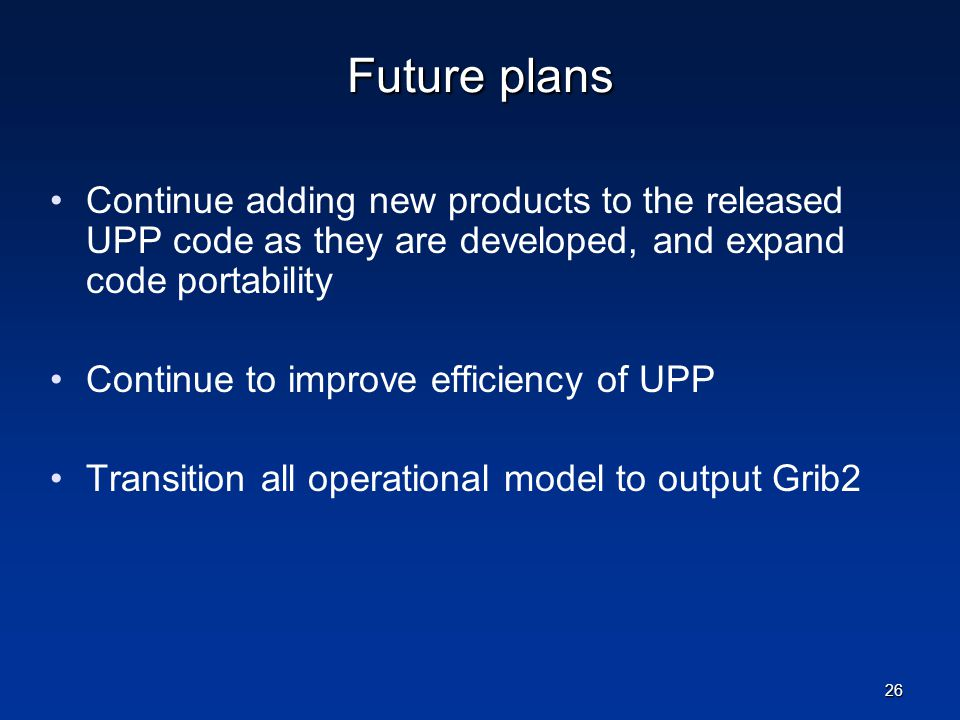 Future plans Continue adding new products to the released UPP code as they are developed, and expand code portability.