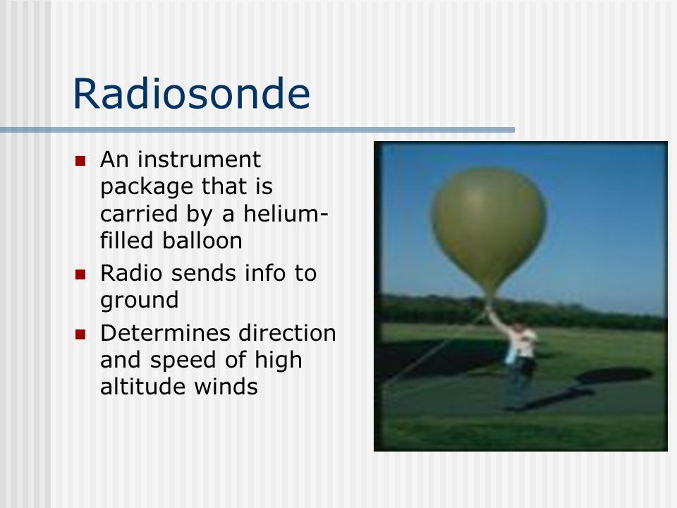 Radiosonde An instrument package that is carried by a helium-filled balloon. Radio sends info to ground.