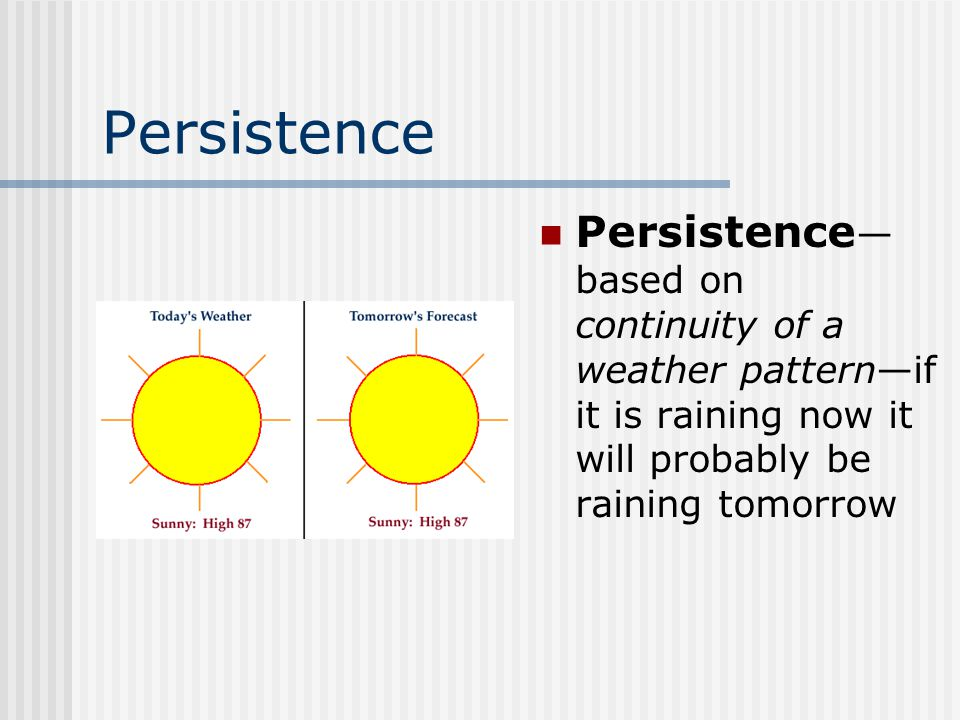 Persistence Persistence—based on continuity of a weather pattern—if it is raining now it will probably be raining tomorrow.