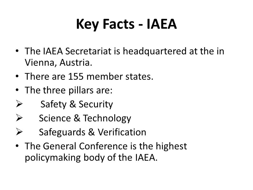 Key Facts - IAEA The IAEA Secretariat is headquartered at the in Vienna, Austria. There are 155 member states.