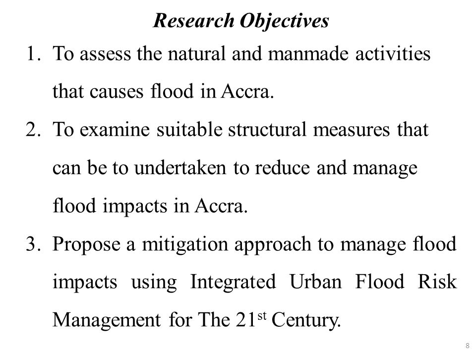 Research Objectives To assess the natural and manmade activities that causes flood in Accra.
