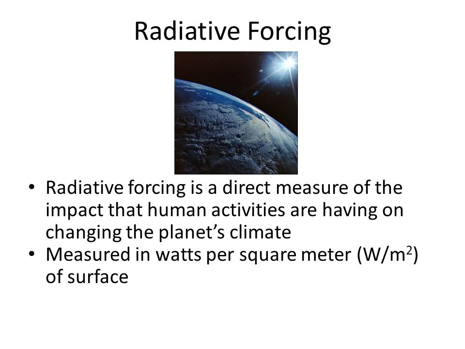 Radiative Forcing Radiative forcing is a direct measure of the impact that human activities are having on changing the planet's climate.