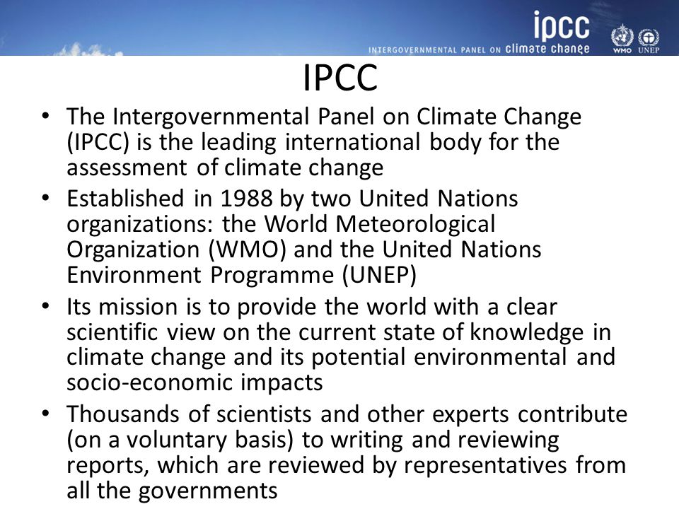 IPCC The Intergovernmental Panel on Climate Change (IPCC) is the leading international body for the assessment of climate change.