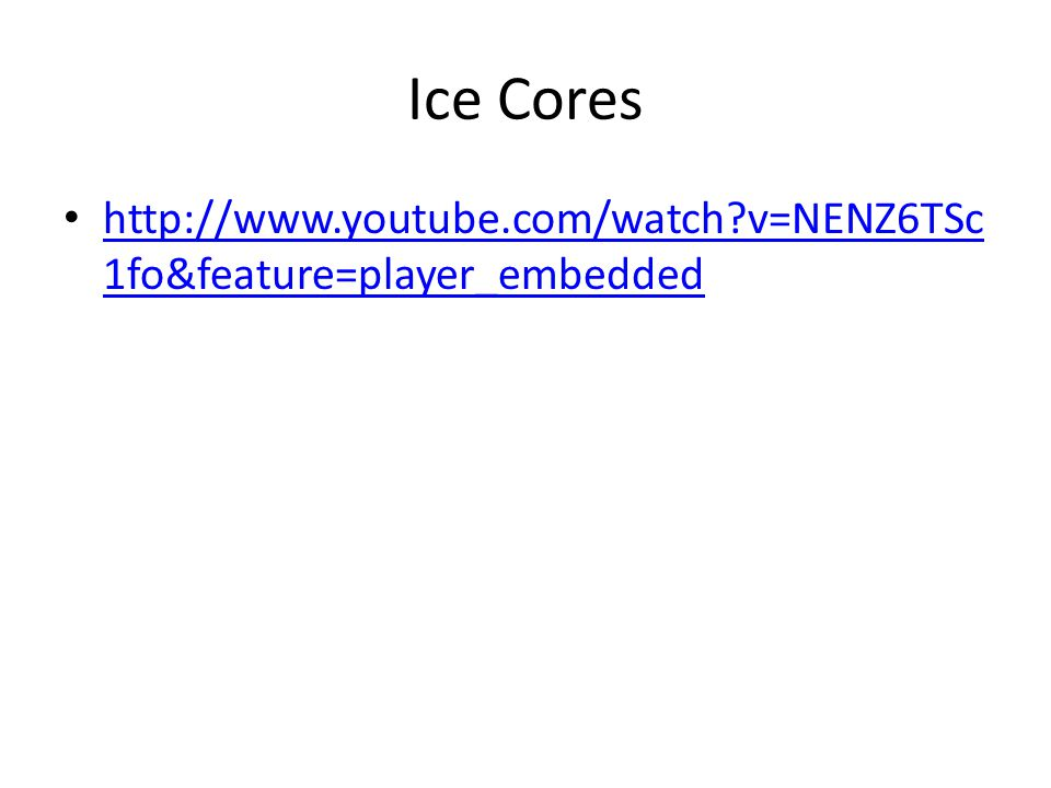 Ice Cores http://www.youtube.com/watch v=NENZ6TSc1fo&feature=player_embedded