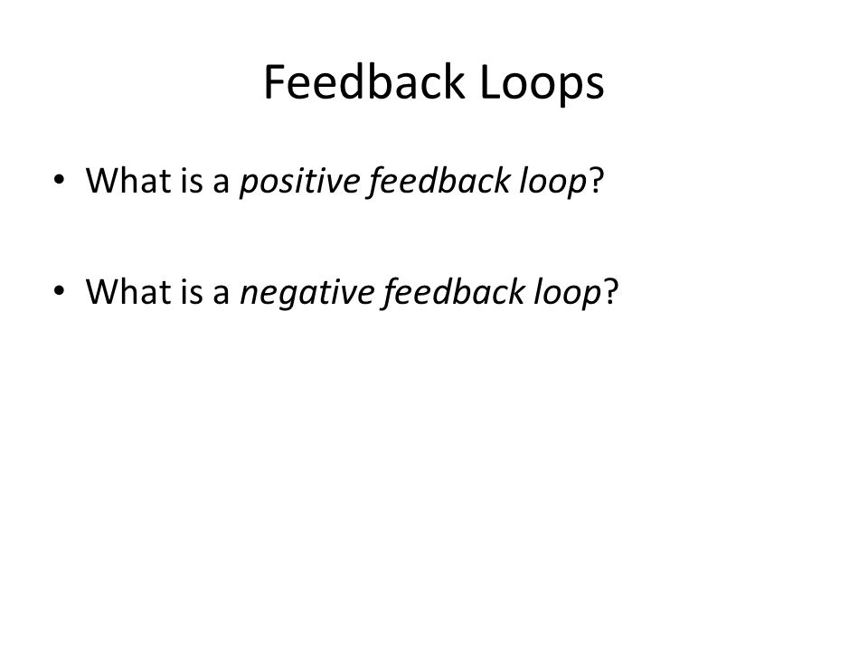 Feedback Loops What is a positive feedback loop