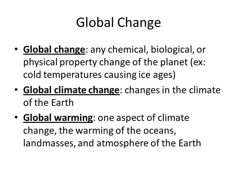 Global Change Global change: any chemical, biological, or physical property change of the planet (ex: cold temperatures causing ice ages)