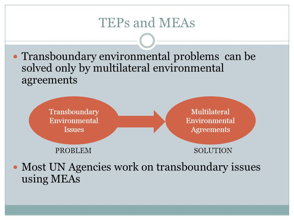 TEPs and MEAs Transboundary environmental problems can be solved only by multilateral environmental agreements.